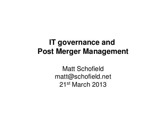 IT governance andPost Merger Management      Matt Schofield    matt@schofield.net     21st March 2013