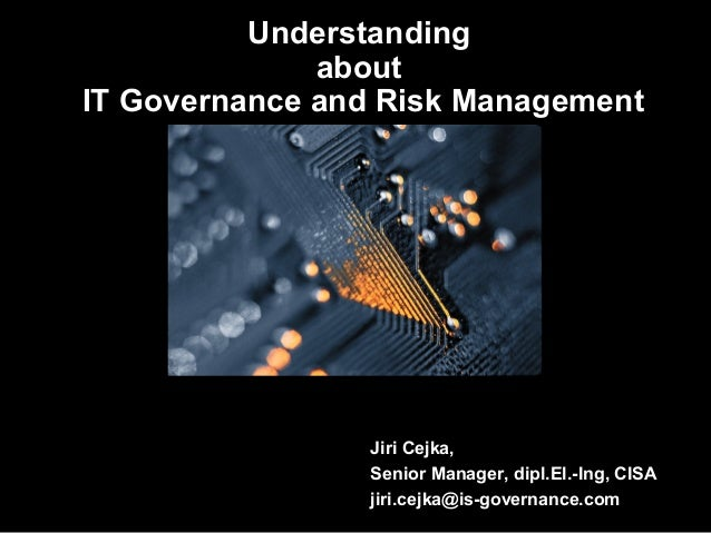Understanding about IT Governance and Risk Management  Jiri Cejka, Senior Manager, dipl.El.-Ing, CISA jiri.cejka@is-govern...