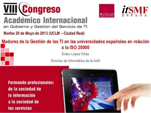 Martes 20 de Mayo de 2013 (UCLM – Ciudad Real)Madurez de la Gestión de las TI en las universidades españolas en relacióna ...