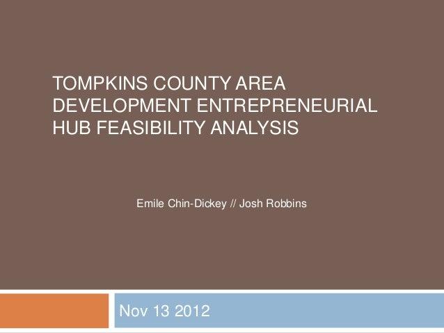 TOMPKINS COUNTY AREADEVELOPMENT ENTREPRENEURIALHUB FEASIBILITY ANALYSIS       Emile Chin-Dickey // Josh Robbins     Nov 13...