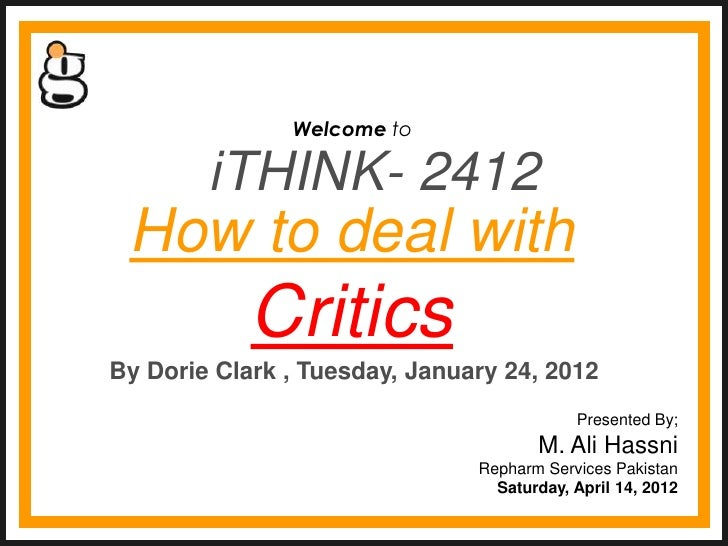 Welcome to        iTHINK- 2412 How to deal with            CriticsBy Dorie Clark , Tuesday, January 24, 2012              ...