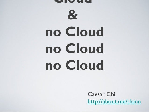 Cloud & no Cloud no Cloud no Cloud Caesar Chi http://about.me/clonn