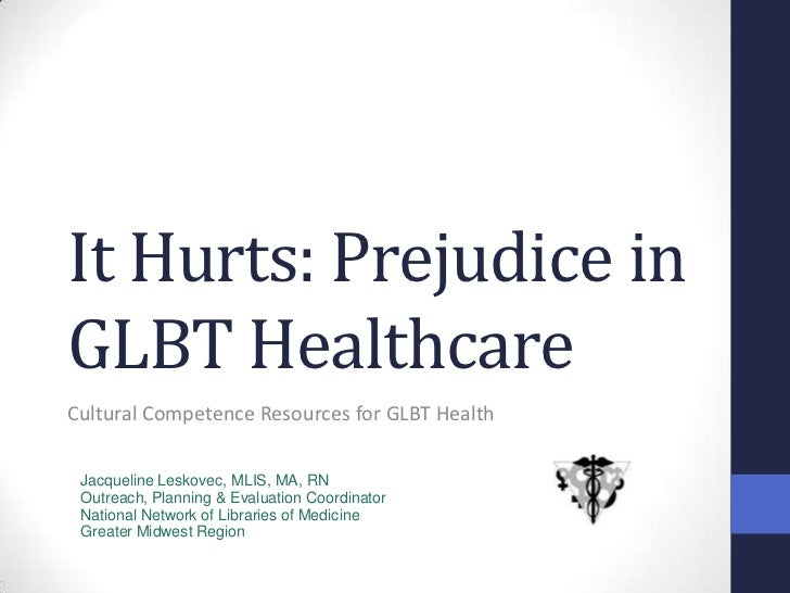 It Hurts: Prejudice in GLBT Healthcare<br />Cultural Competence Resources for GLBT Health<br />Jacqueline Leskovec, MLIS, ...