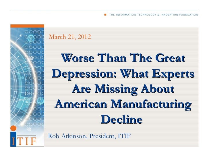 March 21, 2012  Worse Than The Great Depression: What Experts    Are Missing About American Manufacturing         DeclineR...