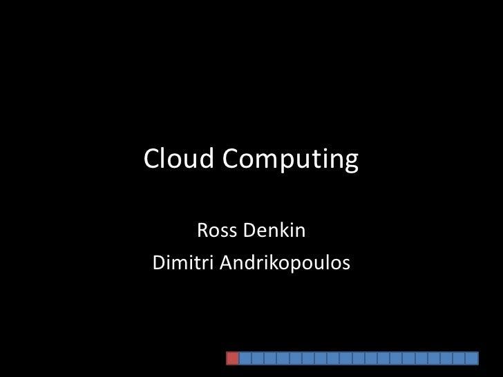 Cloud Computing<br />Ross Denkin<br />DimitriAndrikopoulos<br />