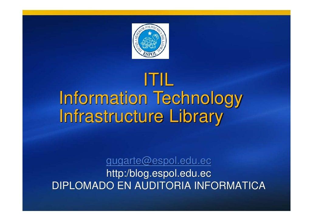 ITIL  Information Technology  Infrastructure Library          gugarte@espol.edu.ec         http:/blog.espol.edu.ec DIPLOMA...