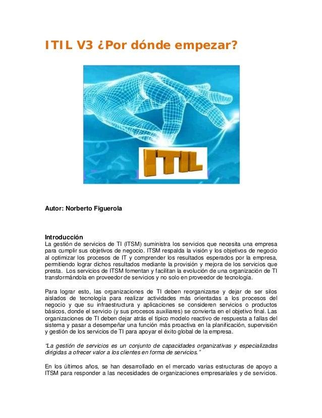 ITIL V3 ¿Por dónde empezar? Autor: Norberto Figuerola Introducción La gestión de servicios de TI (ITSM) suministra los ser...