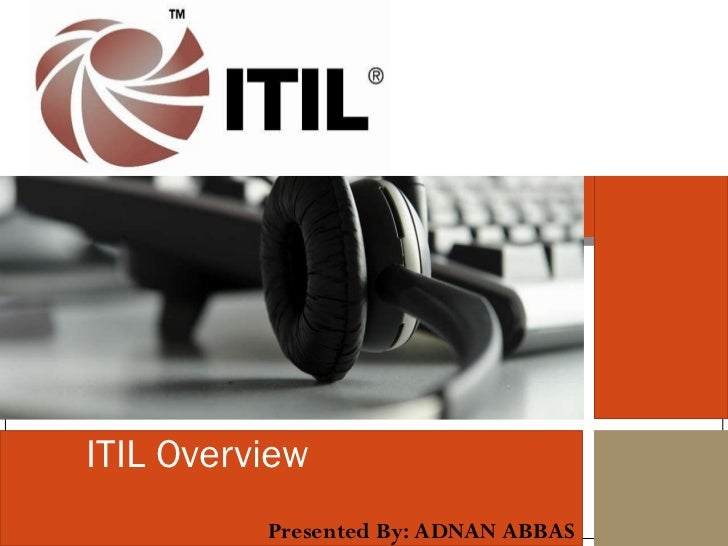 ITIL Overview Presented By: ADNAN ABBAS