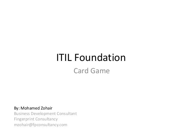 ITIL Foundation Card Game By: Mohamed Zohair Business Development Consultant Fingerprint Consultancy mzohair@fpconsultancy...