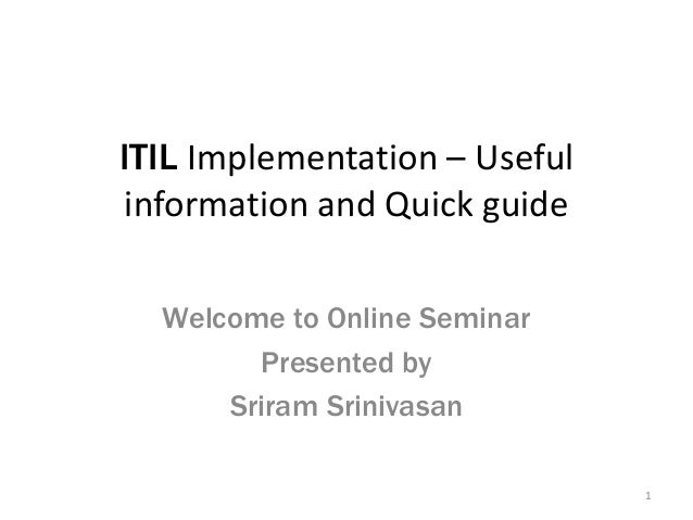 ITIL Implementation – Useful information and Quick guide Welcome to Online Seminar Presented by Sriram Srinivasan 1