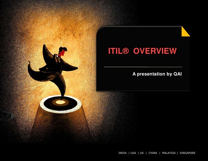 ITIL® OVERVIEW              A presentation by QAI       INDIA | USA | UK | CHINA | MALAYSIA | All rights reserved.        ...