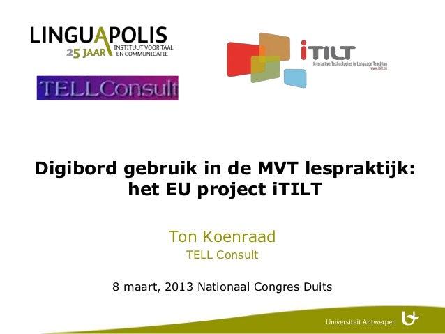 Digibord gebruik in de MVT lespraktijk:         het EU project iTILT                 Ton Koenraad                    TELL ...