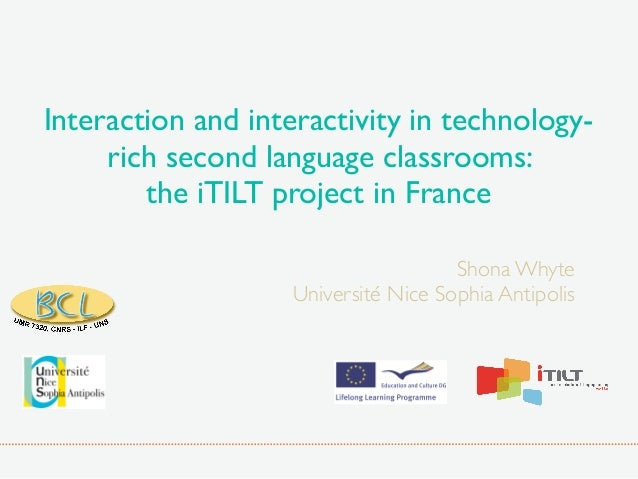 Interaction and interactivity in technology- rich second language classrooms: the iTILT project in France Shona Whyte Univ...