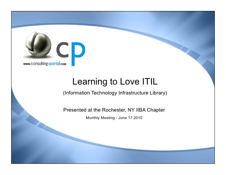 Learning to Love ITIL (Information Technology Infrastructure Library)   Presented at the Rochester, NY IIBA Chapter       ...