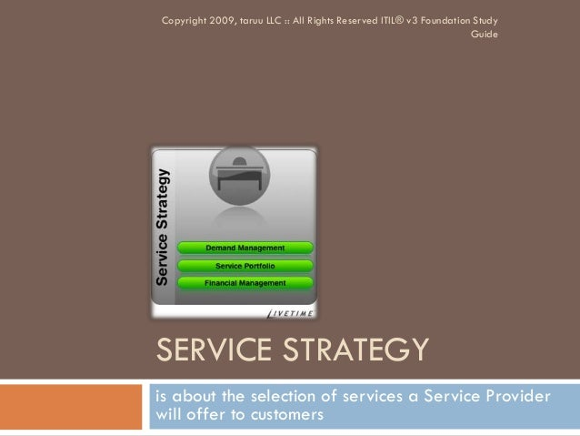 SERVICE STRATEGYis about the selection of services a Service Providerwill offer to customersCopyright 2009, taruu LLC :: A...