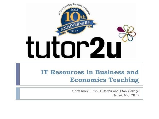 IT Resources in Business andEconomics TeachingGeoff Riley FRSA, Tutor2u and Eton CollegeDubai, May 2013