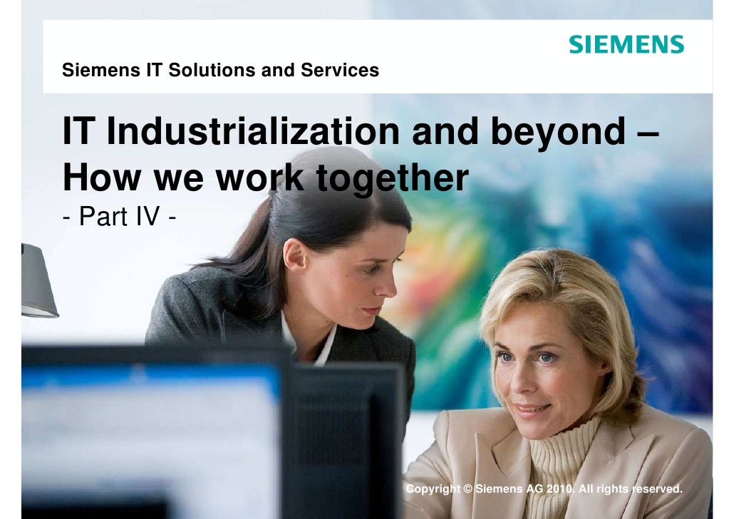 Siemens IT Solutions and Services   IT Industrialization and beyond – How we work together - Part IV -                    ...