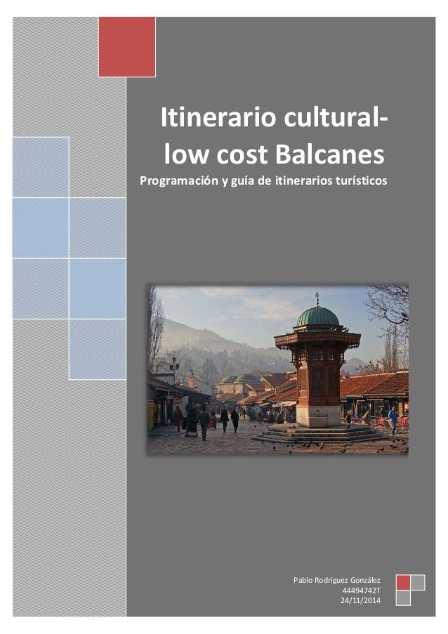 Itinerario cultural- low cost Balcanes Programación y guía de itinerarios turísticos Pablo Rodríguez González 44494742T 24...