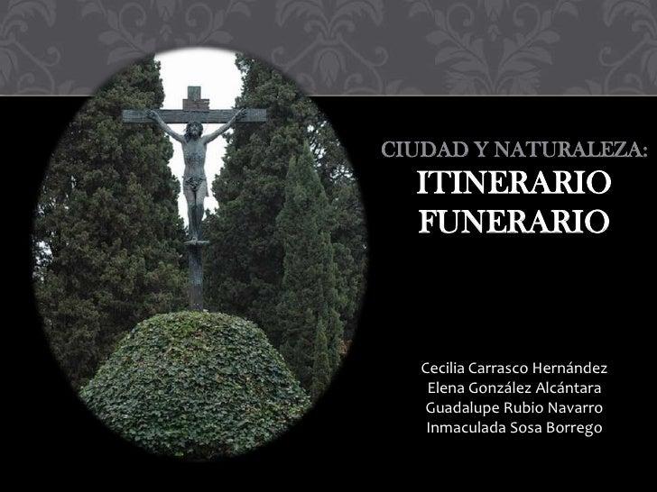 CIUDAD Y NATURALEZA:  ITINERARIO  FUNERARIO   Cecilia Carrasco Hernández    Elena González Alcántara    Guadalupe Rubio Na...