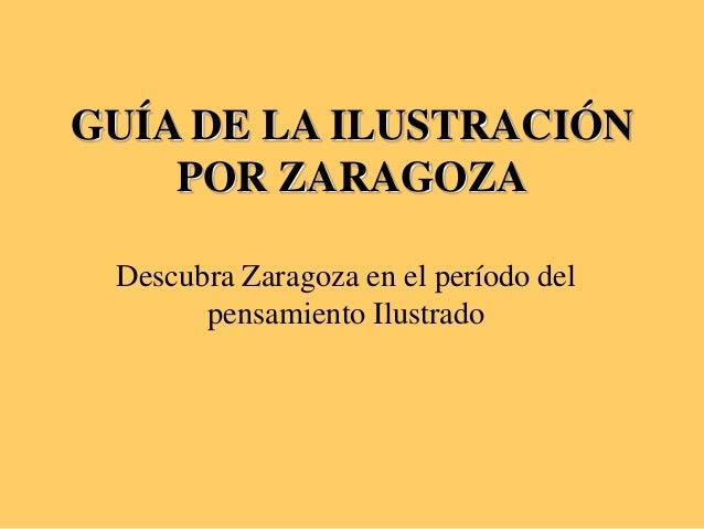 GUÍA DE LA ILUSTRACIÓN POR ZARAGOZA Descubra Zaragoza en el período del pensamiento Ilustrado