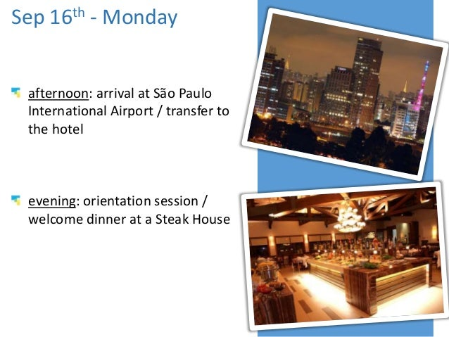 Sep 16th - Monday afternoon: arrival at São Paulo International Airport / transfer to the hotel evening: orientation sessi...