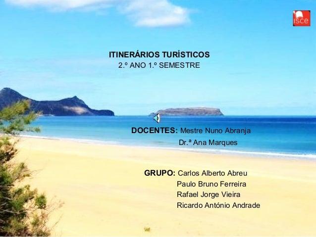 ITINERÁRIOS TURÍSTICOS2.º ANO 1.º SEMESTREDOCENTES: Mestre Nuno AbranjaDr.ª Ana MarquesGRUPO: Carlos Alberto AbreuPaulo Br...