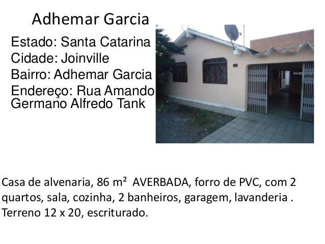 Adhemar Garcia Estado: Santa Catarina Cidade: Joinville Bairro: Adhemar Garcia Endereço: Rua Amando Germano Alfredo Tank C...