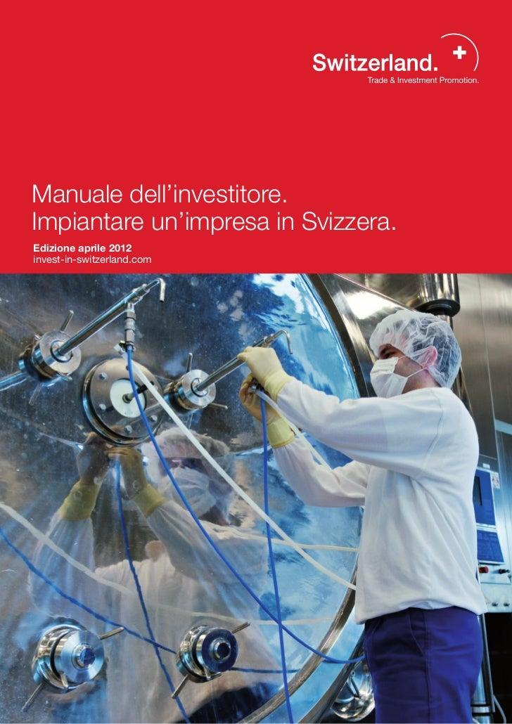 Manuale dell'investitore.Impiantare un'impresa in Svizzera.Edizione aprile 2012invest-in-switzerland.com