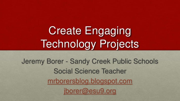 Create EngagingTechnology Projects<br />Jeremy Borer- Sandy Creek Public Schools <br />Social Science Teacher<br />mrborer...