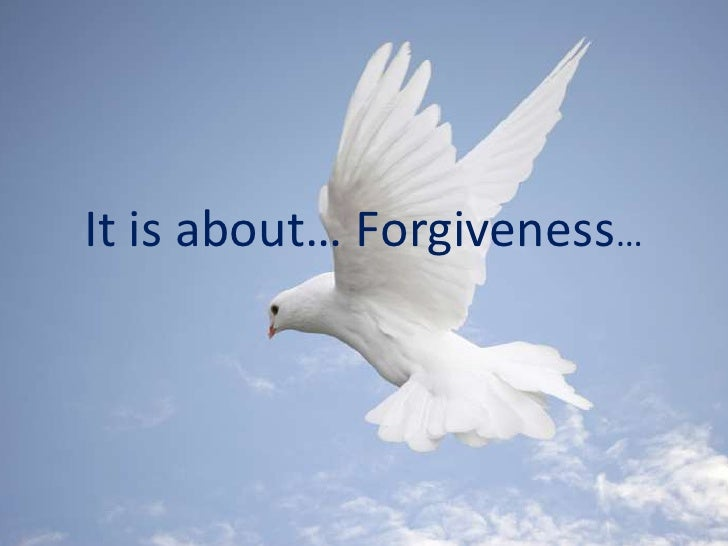 It is about... forgiveness...