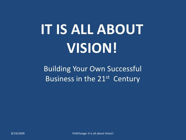 IT IS ALL ABOUT VISION!<br />Building Your Own Successful Business in the 21st  Century<br />8/19/2009<br />Fit4Change: It...