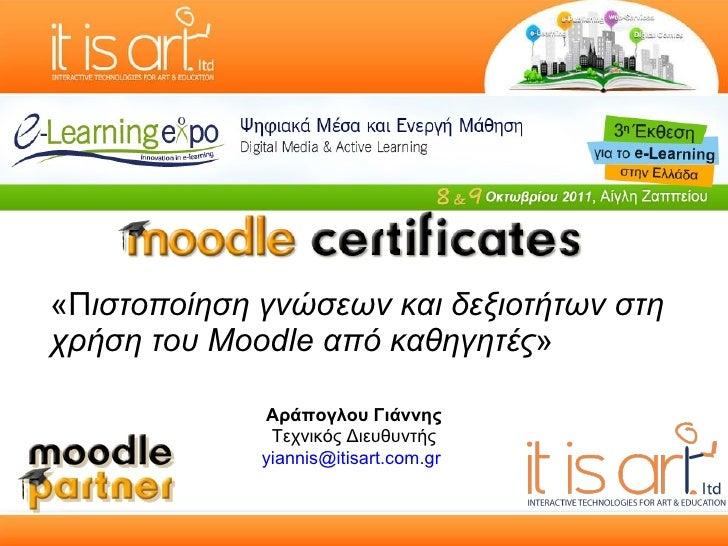 «Π ιστοποίηση γνώσεων και δεξιοτήτων στη χρήση του Moodle από καθηγητές » Αράπογλου Γιάννης Τεχνικός Διευθυντής [email_add...
