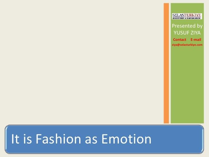 It is Fashion as Emotion by YUSUF ZIYA - ziya@selasturkiye.com