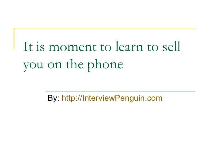 It is moment to learn to sell you on the phone By:  http://InterviewPenguin.com