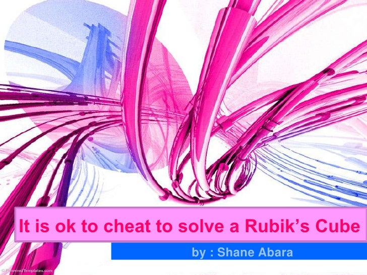 It is ok to cheat to solve a Rubik's Cube                     by : Shane Abara