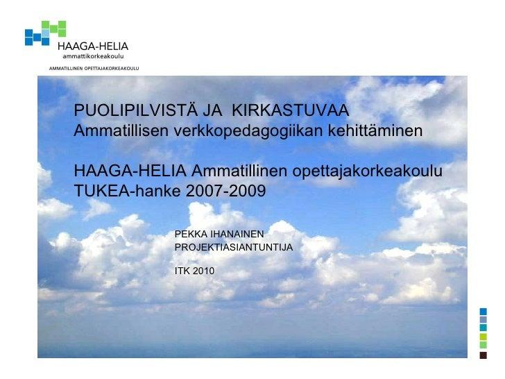 PUOLIPILVISTÄ JA  KIRKASTUVAA Ammatillisen verkkopedagogiikan kehittäminen HAAGA-HELIA Ammatillinen opettajakorkeakoulu TU...
