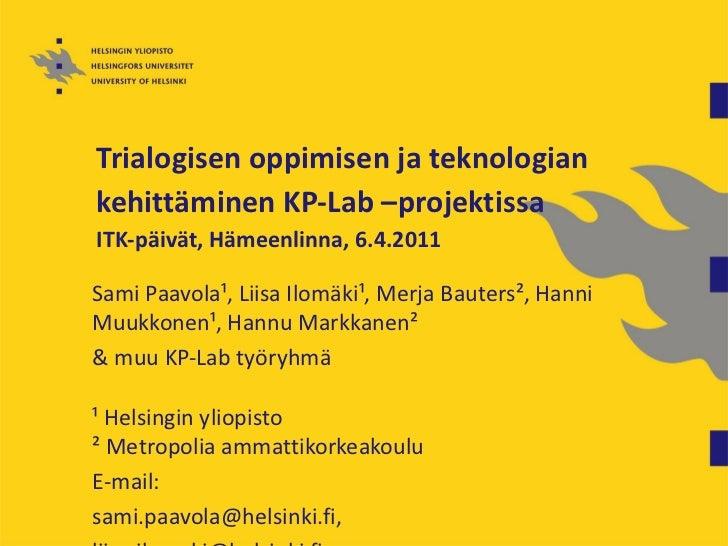 Trialogisen oppimisen ja teknologiankehittäminen KP-Lab –projektissaITK-päivät, Hämeenlinna, 6.4.2011Sami Paavola¹, Liisa ...