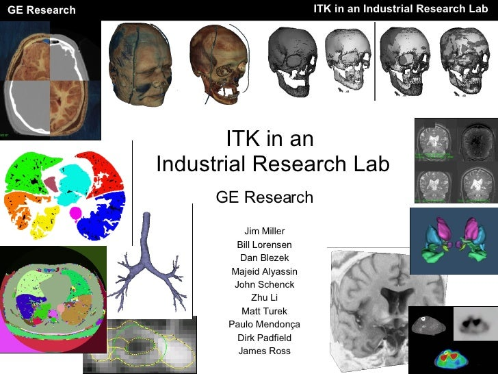 ITK in an  Industrial Research Lab GE Research Jim Miller Bill Lorensen Dan Blezek Majeid Alyassin John Schenck Zhu Li Mat...