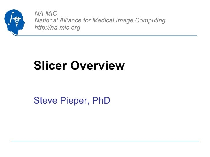 Slicer Overview Steve Pieper, PhD