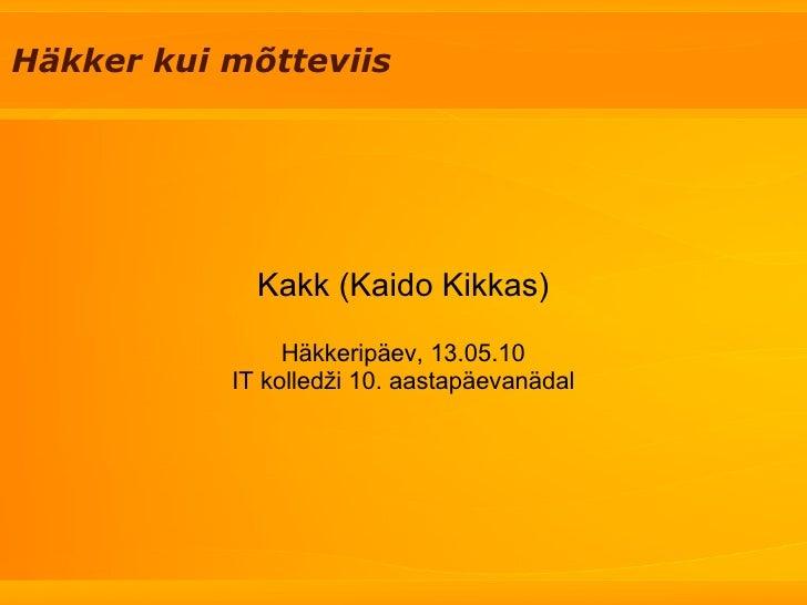 Häkker kui mõtteviis Kakk (Kaido Kikkas) Häkkeripäev, 13.05.10 IT kolledži 10. aastapäevanädal