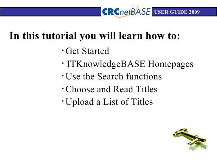 USER GUIDE 2009 In this tutorial you will learn how to: <ul><li>Get Started </li></ul><ul><li>ITKnowledgeBASE Homepages </...