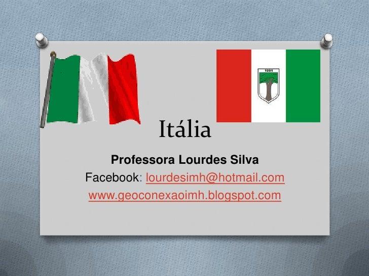 Itália    Professora Lourdes SilvaFacebook: lourdesimh@hotmail.comwww.geoconexaoimh.blogspot.com