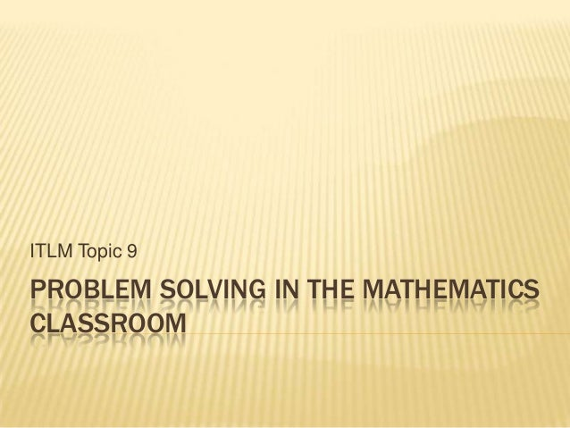 PROBLEM SOLVING IN THE MATHEMATICSCLASSROOMITLM Topic 9