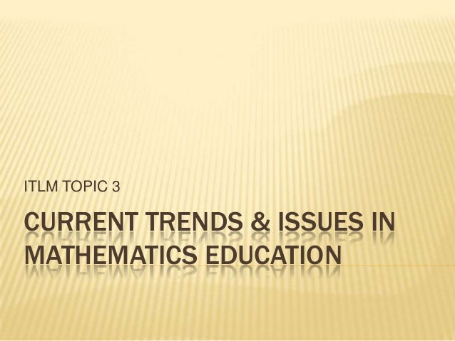 ITLM TOPIC 3CURRENT TRENDS & ISSUES INMATHEMATICS EDUCATION