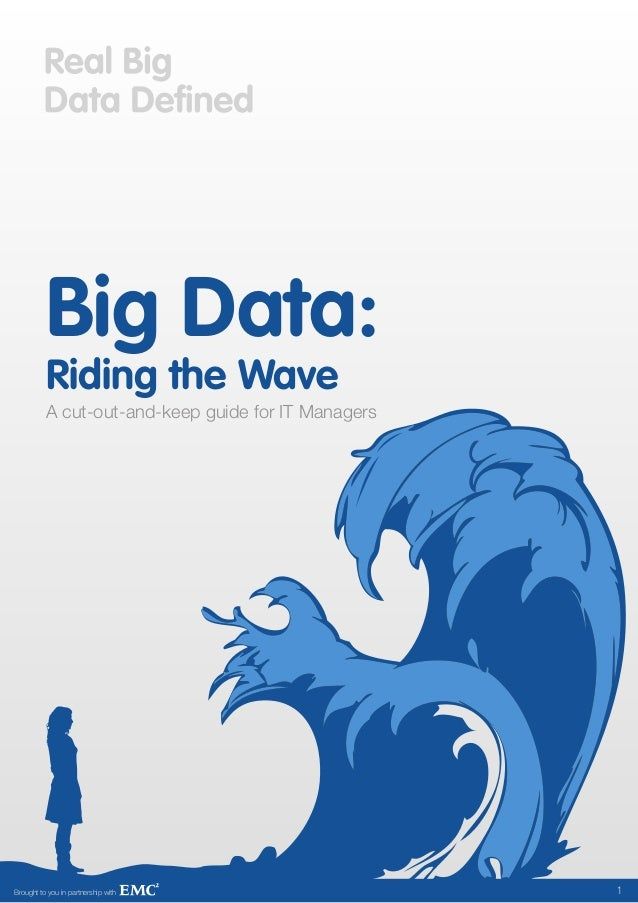 Big Data:          Riding the Wave          A cut-out-and-keep guide for IT ManagersBrought to you in partnership with    ...