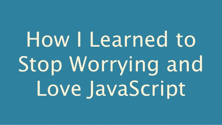 How I Learned toStop Worrying and  Love JavaScript