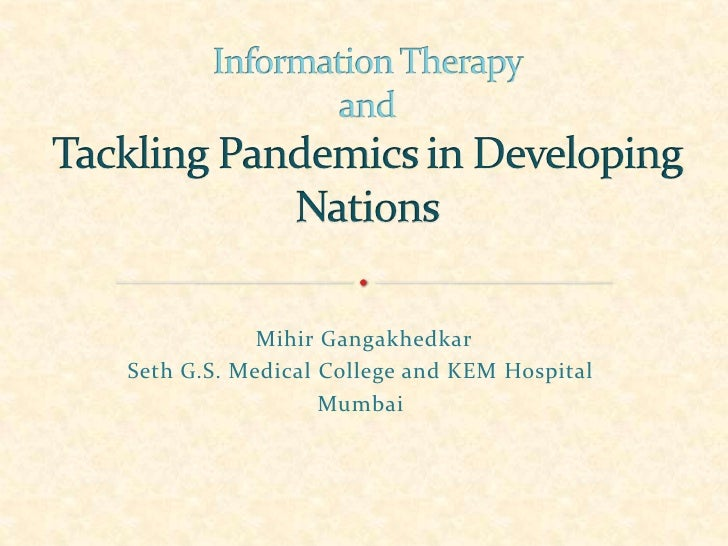 Information Therapy andTackling Pandemicsin Developing Nations<br />MihirGangakhedkar<br />Seth G.S. Medical College and K...