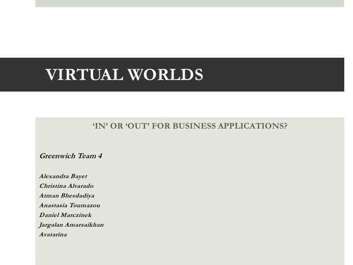 VIRTUAL WORLDS                'IN' OR 'OUT' FOR BUSINESS APPLICATIONS?Greenwich Team 4Alexandra BayetChristina AlvaradoAtm...