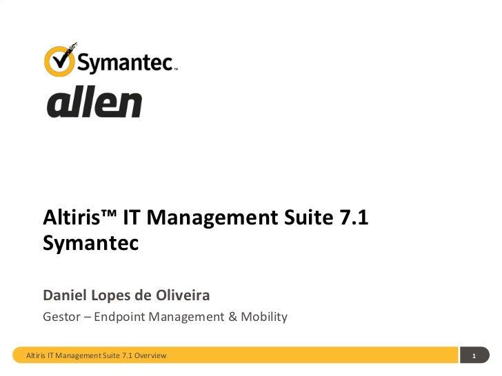 Altiris™ IT Management Suite 7.1    Symantec    Daniel Lopes de Oliveira    Gestor – Endpoint Management & MobilityAltiris...