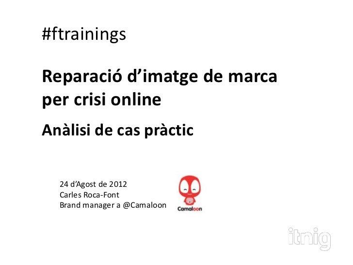 #ftrainingsReparació d'imatge de marcaper crisi onlineAnàlisi de cas pràctic  24 d'Agost de 2012  Carles Roca-Font  Brand ...